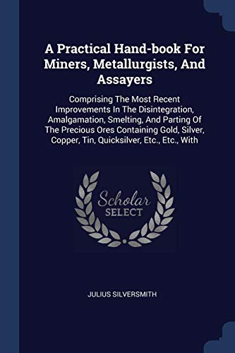9781377129051: A Practical Hand-book For Miners, Metallurgists, And Assayers: Comprising The Most Recent Improvements In The Disintegration, Amalgamation, Smelting, ... Copper, Tin, Quicksilver, Etc., Etc., With