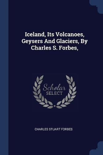 9781377157528: Iceland, Its Volcanoes, Geysers And Glaciers, By Charles S. Forbes,