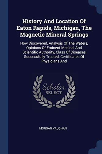 9781377163345: History And Location Of Eaton Rapids, Michigan, The Magnetic Mineral Springs: How Discovered, Analysis Of The Waters, Opinions Of Eminent Medical And Treated, Certificates Of Physicians And