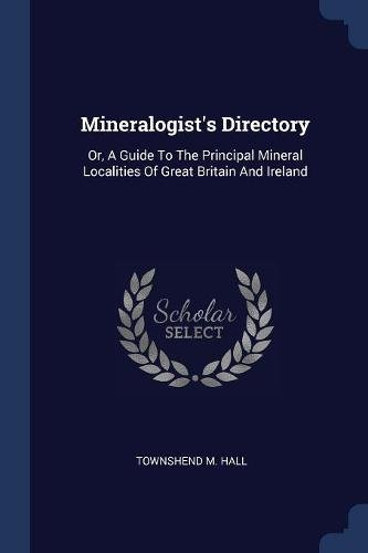 9781377194608: Mineralogist's Directory: Or, A Guide To The Principal Mineral Localities Of Great Britain And Ireland