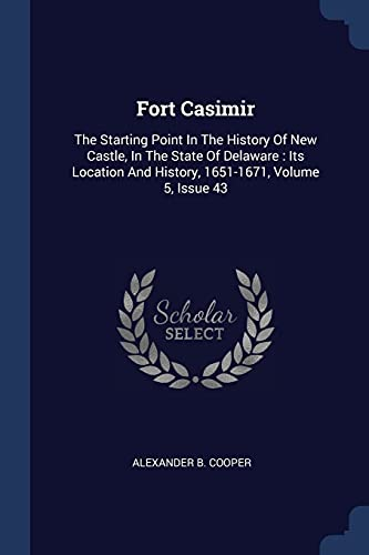 9781377218595: Fort Casimir: The Starting Point In The History Of New Castle, In The State Of Delaware : Its Location And History, 1651-1671, Volume 5, Issue 43