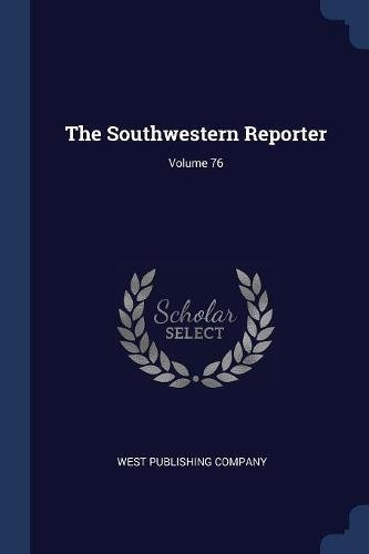 The Southwestern Reporter; Volume 76 (Paperback): West Publishing Company