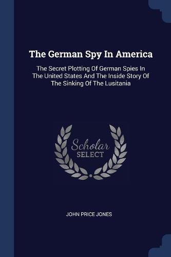 9781377265629: The German Spy In America: The Secret Plotting Of German Spies In The United States And The Inside Story Of The Sinking Of The Lusitania