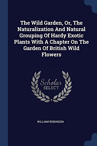 9781377268477: The Wild Garden, Or, The Naturalization And Natural Grouping Of Hardy Exotic Plants With A Chapter On The Garden Of British Wild Flowers