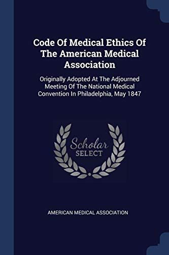 9781377278094: Code Of Medical Ethics Of The American Medical Association: Originally Adopted At The Adjourned Meeting Of The National Medical Convention In Philadelphia, May 1847