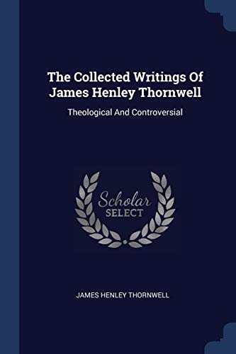 9781377284767: The Collected Writings Of James Henley Thornwell: Theological And Controversial