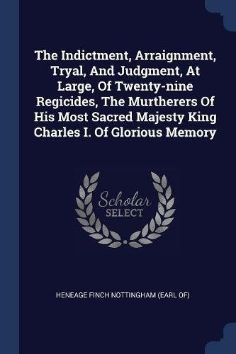 9781377302584: The Indictment, Arraignment, Tryal, And Judgment, At Large, Of Twenty-nine Regicides, The Murtherers Of His Most Sacred Majesty King Charles I. Of Glorious Memory