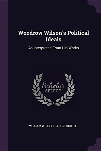 Woodrow Wilson's Political Ideals: As Interpreted from: William Wiley Hollingsworth