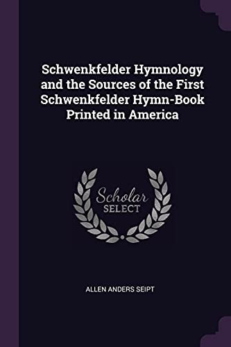 Schwenkfelder Hymnology and the Sources of the: Allen Anders Seipt