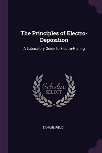 The Principles of Electro-Deposition: A Laboratory Guide: Field, Samuel
