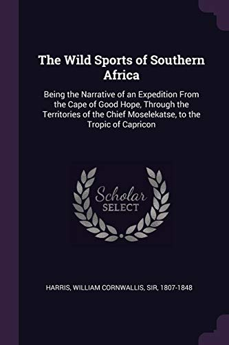 The Wild Sports of Southern Africa: Being: William Cornwallis Harris