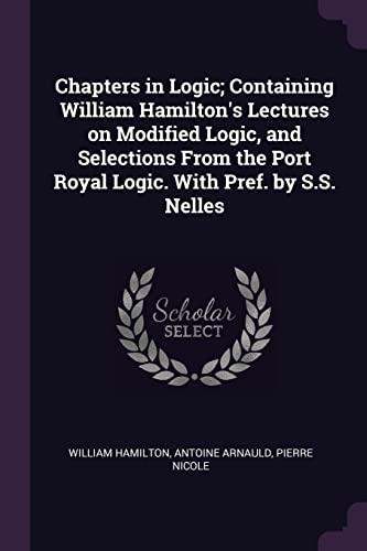 Chapters in Logic; Containing William Hamilton's Lectures: William Hamilton, Antoine