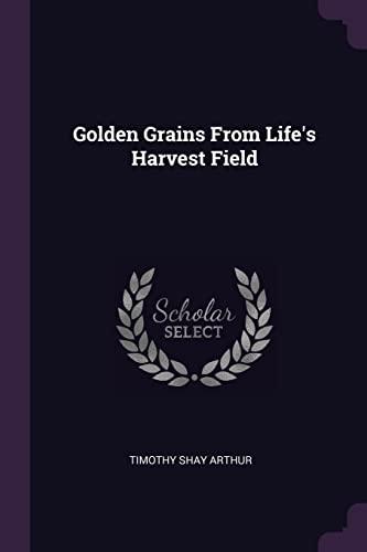 Golden Grains from Life's Harvest Field (Paperback): Timothy Shay Arthur