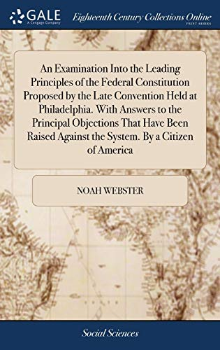 9781379353843: An Examination Into the Leading Principles of the Federal Constitution Proposed by the Late Convention Held at Philadelphia. with Answers to the ... Against the System. by a Citizen of America