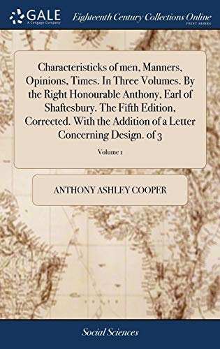9781379415763: Characteristicks of Men, Manners, Opinions, Times. in Three Volumes. by the Right Honourable Anthony, Earl of Shaftesbury. the Fifth Edition, ... of a Letter Concerning Design. of 3; Volume 1