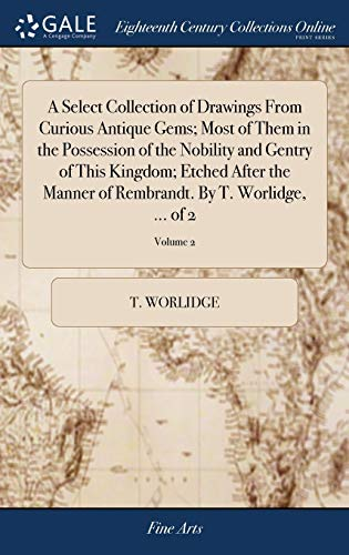 9781379609568: A Select Collection of Drawings from Curious Antique Gems; Most of Them in the Possession of the Nobility and Gentry of This Kingdom; Etched After the Rembrandt. by T. Worlidge. of 2; Volume 2