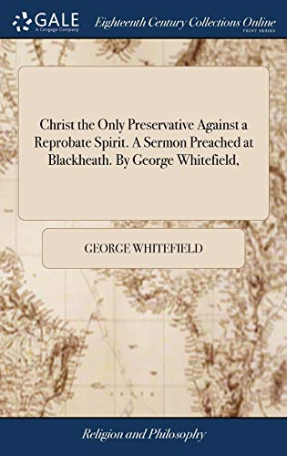 9781379743996: Christ the Only Preservative Against a Reprobate Spirit. a Sermon Preached at Blackheath. by George Whitefield,