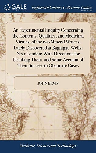 An Experimental Enquiry Concerning the Contents, Qualities, and Medicinal Virtues, of the Two Mineral Waters, Lately Discovered at Bagnigge Wells, Near London; With Directions for Drinking Them, and Some Account of Their Success in Obstinate Cases - John Bevis