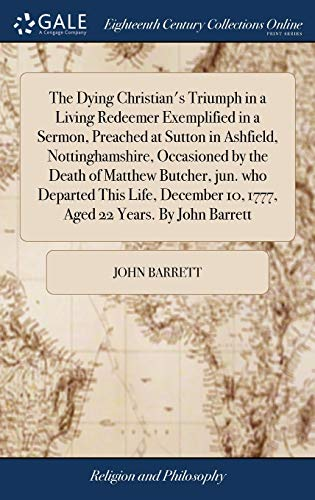 9781379804499: The Dying Christian's Triumph in a Living Redeemer Exemplified in a Sermon, Preached at Sutton in Ashfield, Nottinghamshire, Occasioned by the Death ... 10, 1777, Aged 22 Years. by John Barrett