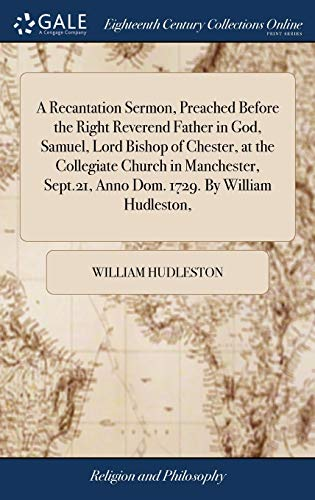 9781379909958: A Recantation Sermon, Preached Before the Right Reverend Father in God, Samuel, Lord Bishop of Chester, at the Collegiate Church in Manchester, Sept.21, Anno Dom. 1729. by William Hudleston,