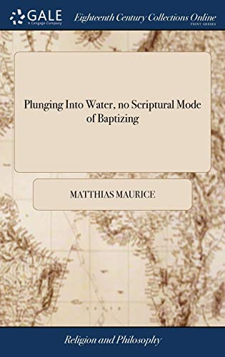 9781385121191: Plunging Into Water, No Scriptural Mode of Baptizing: Or, Mr. Gill Fairly Answered, and Baptizing with Water Defended. by Matthias Maurice. Together with Dr. Owen's Arguments for Infant-Baptism