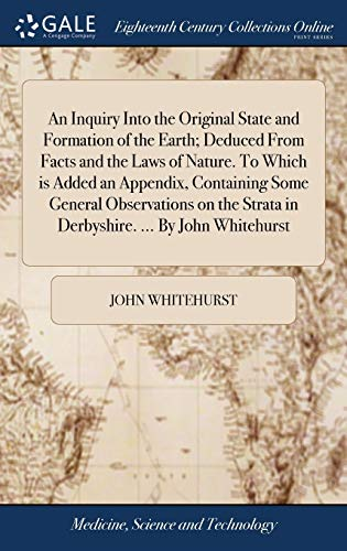 9781385137567: An Inquiry Into the Original State and Formation of the Earth; Deduced from Facts and the Laws of Nature. to Which Is Added an Appendix, Containing Strata in Derbyshire. by John Whitehurst
