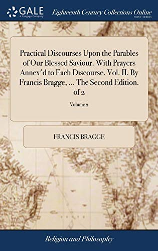 9781385290170: Practical Discourses Upon the Parables of Our Blessed Saviour. with Prayers Annex'd to Each Discourse. Vol. II. by Francis Bragge. the Second Edition. of 2; Volume 2