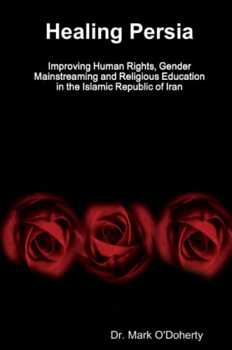 Healing Persia - Improving Human Rights, Gender Mainstreaming and Religious Education in the Islamic Republic of Iran - Dr. Mark O'Doherty