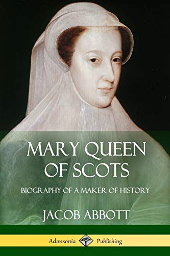 Mary Queen of Scots: Biography of a: Jacob Abbott