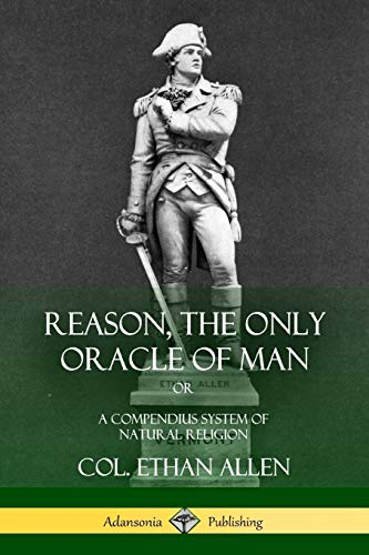 Reason, the Only Oracle of Man: Or,: Col Ethan Allen