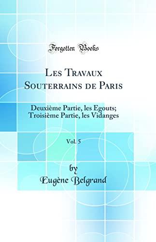 9781390088717: Les Travaux Souterrains de Paris, Vol. 5: Deuxième Partie, Les Égouts; Troisième Partie, Les Vidanges (Classic Reprint) (French Edition)