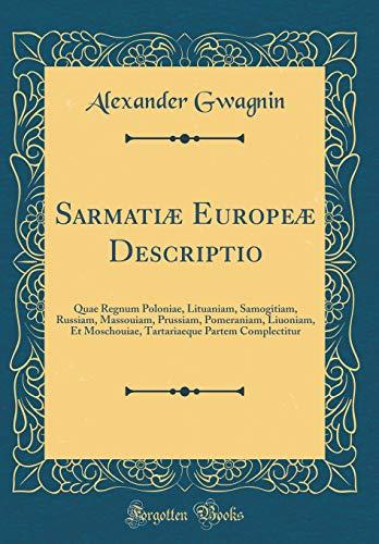 Sarmatiæ Europeæ Descriptio: Quae Regnum Poloniae, Lituaniam,: Alexander Gwagnin