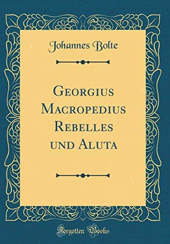 Georgius Macropedius Rebelles Und Aluta (Classic Reprint): Johannes Bolte