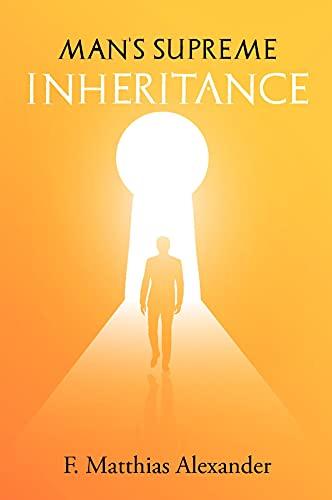 Man's Supreme Inheritance: F. Matthias Alexander