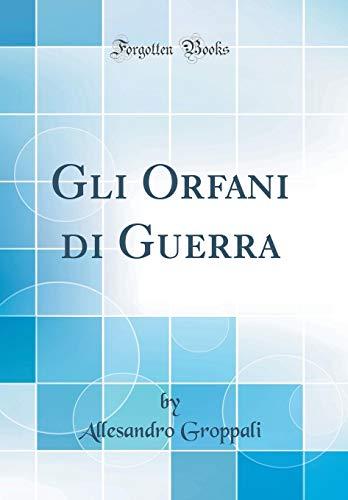Gli Orfani Di Guerra (Classic Reprint) (Hardback): Allesandro Groppali