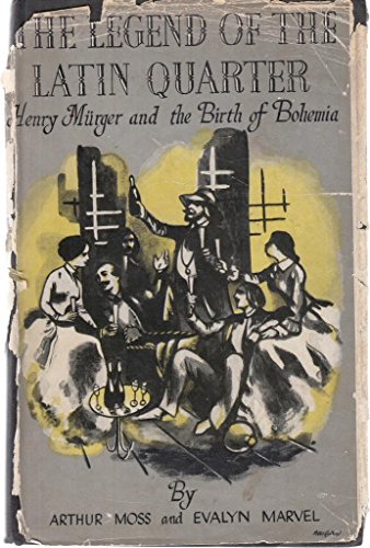 The Legend Of The Latin Quarter- Henry Murger and the Birth of Bohemia: Arthur Moss, Evalyn Marvel