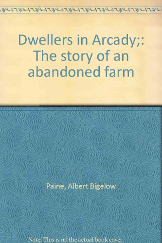 Dwellers In Arcady The Story Of An Abandoned Farm: Paine, Albert Bigelow