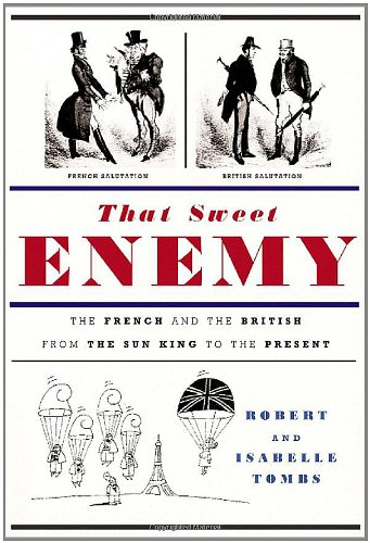 That Sweet Enemy : The French and the British from the Sun King to the Present