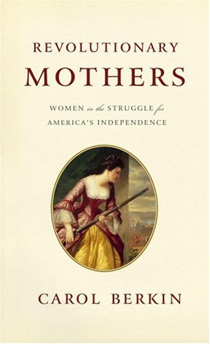 Revolutionary Mothers: Women in the Struggle for America's Independence: Berkin, Carol