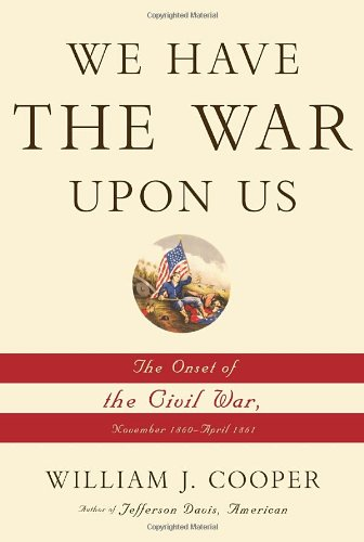 We Have the War upon Us: The Onset of the Civil War, November 1860-april 1861: Cooper, William J.