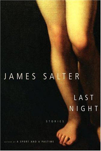 Last Night: Stories (FIne First Edition): Salter, James
