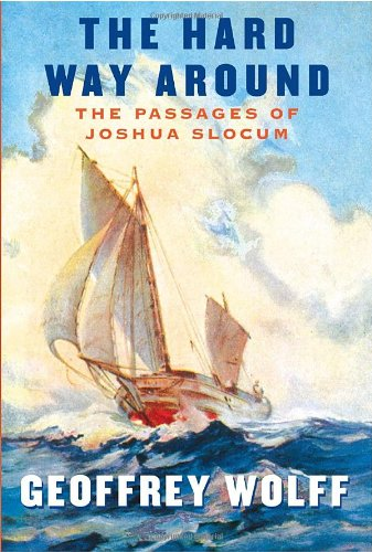 The Hard Way Around: The Passages of Joshua Slocum (Signed First Edition): Geoffrey Wolff