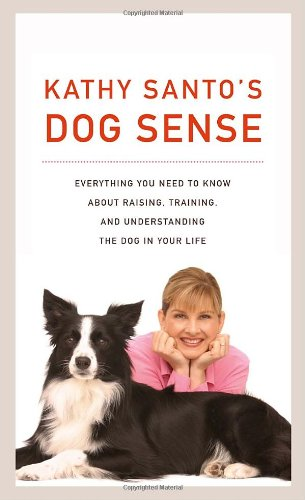 Kathy Santo's Dog Sense: Everything You Need to Know about Raising, Training, and Understanding t...