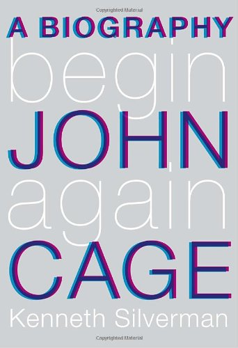 Begin Again: A Biography of John Cage: Silverman, Kenneth