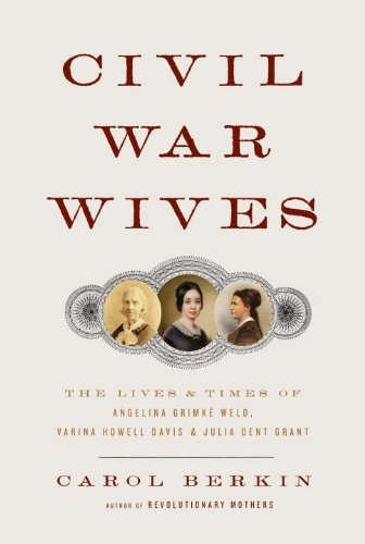 Civil War Wives: The Lives and Times of Angelina Grimke Weld, Varina Howell Davis, and Julia Dent ...