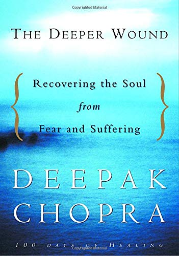 The Deeper Wound: Recovering the Soul from Fear and Suffering: Chopra, Deepak