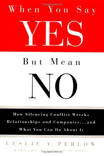 When You Say Yes but Mean No: How Silencing Conflict Wrecks Relationships and Companies... and What...