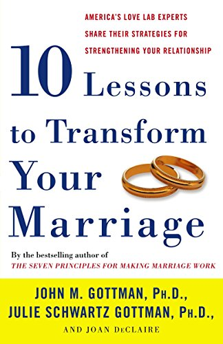 Ten Lessons to Transform Your Marriage: America's Love Lab Experts Share Their Strategies for ...