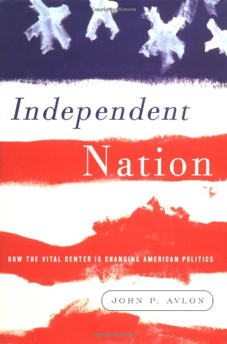 9781400050239: Independent Nation: How the Vital Center Is Changing American Politics
