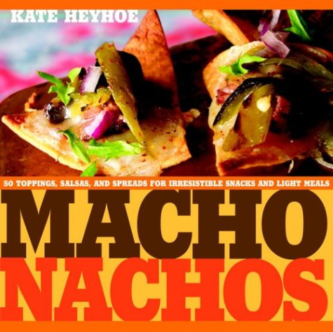 Macho Nachos: 50 Toppings, Salsas, and Spreads for Irresistible Snacks and Light Meals: Heyhoe, ...